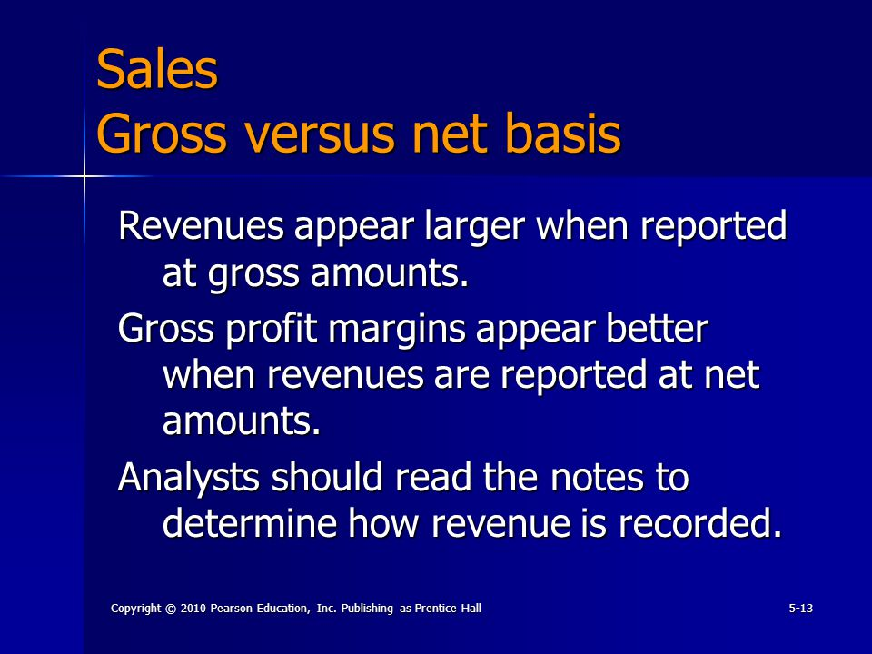 Copyright © 2010 Pearson Education, Inc. Publishing as Prentice Hall5-13 Revenues appear larger when reported at gross amounts. Gross profit margins a