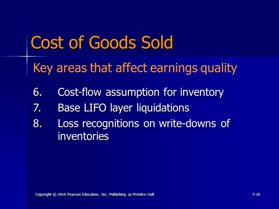 Copyright © 2010 Pearson Education, Inc. Publishing as Prentice Hall5-20 Cost of Goods Sold 6.Cost-flow assumption for inventory 7.Base LIFO layer liq