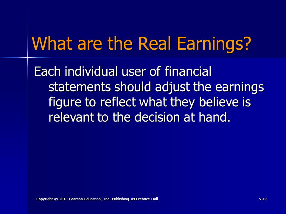 Copyright © 2010 Pearson Education, Inc. Publishing as Prentice Hall5-49 What are the Real Earnings? Each individual user of financial statements shou
