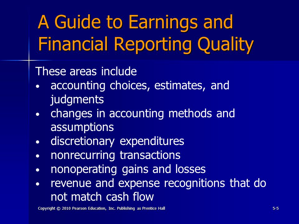 Copyright © 2010 Pearson Education, Inc. Publishing as Prentice Hall5-5 A Guide to Earnings and Financial Reporting Quality These areas include accoun