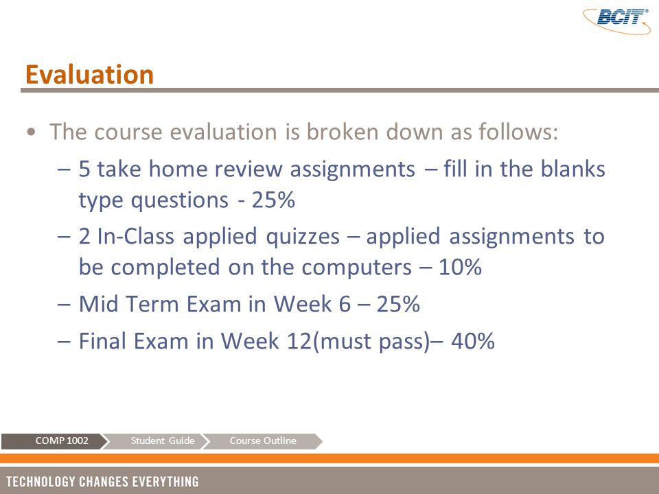 Evaluation The course evaluation is broken down as follows: –5 take home review assignments – fill in the blanks type questions - 25% –2 In-Class appl