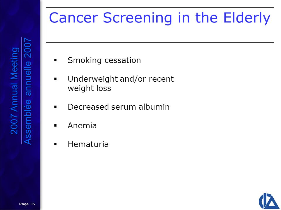 Page 35 Cancer Screening in the Elderly 2007 Annual Meeting Assemblée annuelle 2007 2007 Annual Meeting Assemblée annuelle 2007  Smoking cessation  Underweight and/or recent weight loss  Decreased serum albumin  Anemia  Hematuria