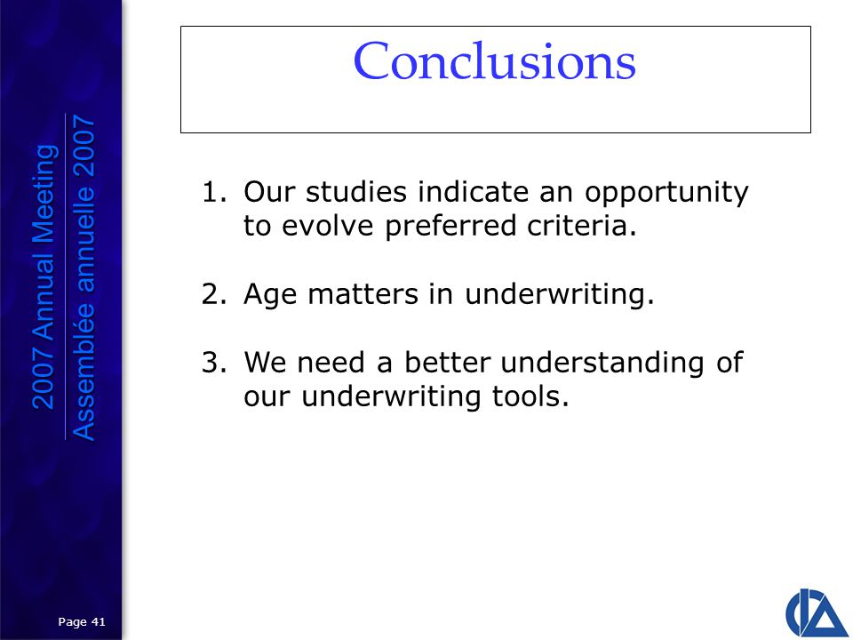 Page 41 Conclusions 2007 Annual Meeting Assemblée annuelle 2007 2007 Annual Meeting Assemblée annuelle 2007 1.Our studies indicate an opportunity to evolve preferred criteria.
