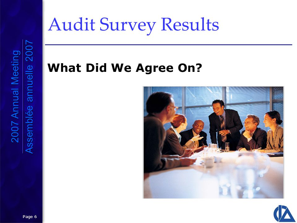 Page 6 Audit Survey Results 2007 Annual Meeting Assemblée annuelle 2007 2007 Annual Meeting Assemblée annuelle 2007 What Did We Agree On