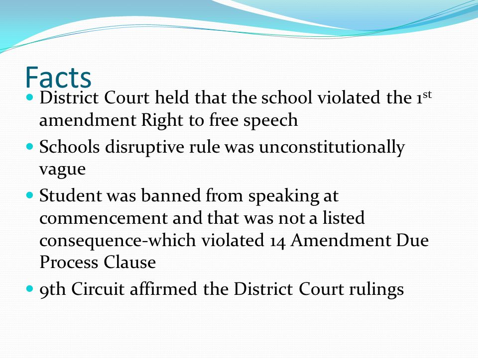 Facts District Court held that the school violated the 1 st amendment Right to free speech Schools disruptive rule was unconstitutionally vague Studen