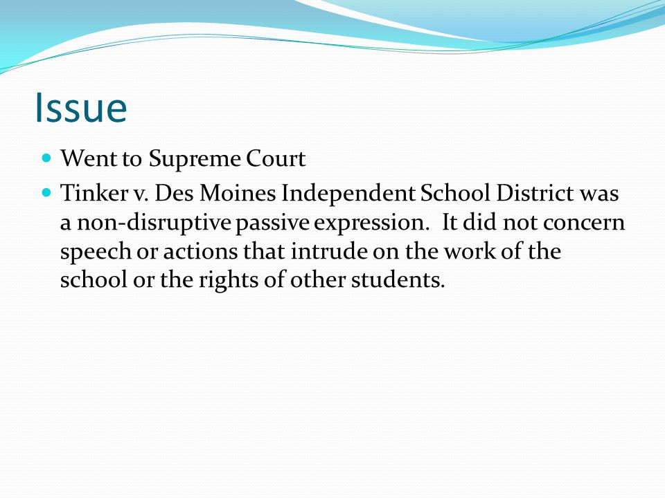 Issue Went to Supreme Court Tinker v. Des Moines Independent School District was a non-disruptive passive expression. It did not concern speech or act