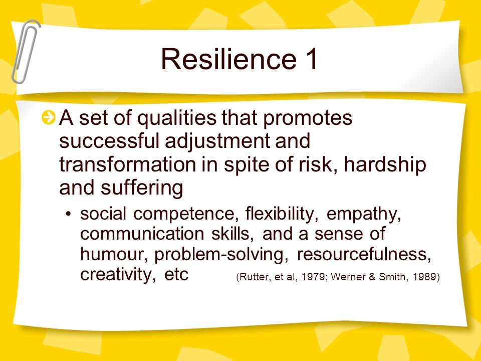 Resilience 1 A set of qualities that promotes successful adjustment and transformation in spite of risk, hardship and suffering social competence, flexibility, empathy, communication skills, and a sense of humour, problem-solving, resourcefulness, creativity, etc (Rutter, et al, 1979; Werner & Smith, 1989)