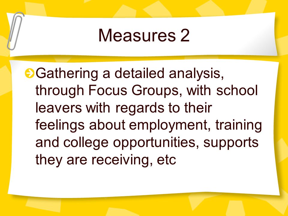 Measures 2 Gathering a detailed analysis, through Focus Groups, with school leavers with regards to their feelings about employment, training and coll