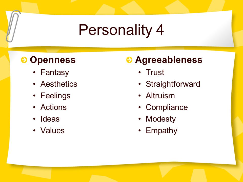 Personality 4 Openness Fantasy Aesthetics Feelings Actions Ideas Values Agreeableness Trust Straightforward Altruism Compliance Modesty Empathy