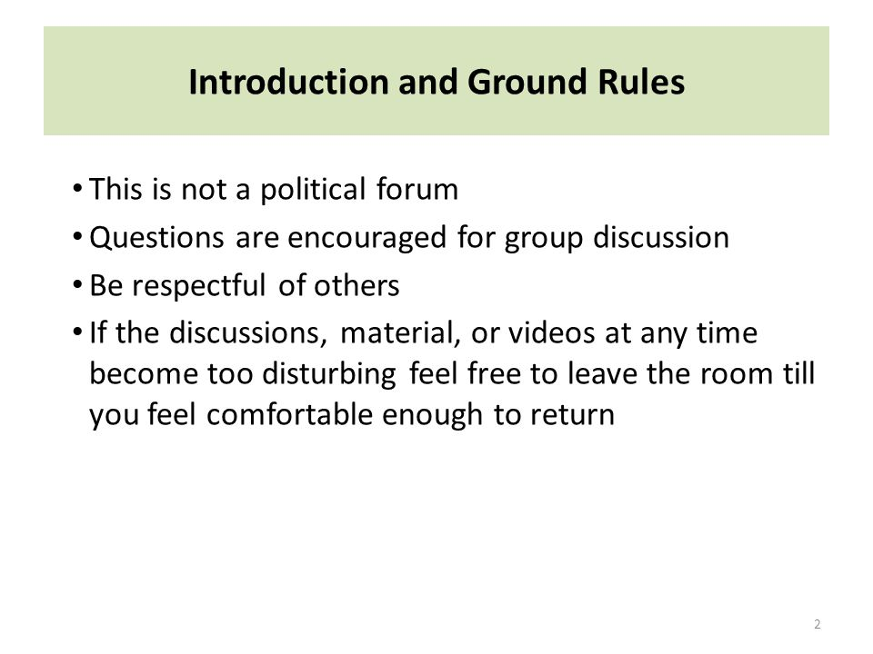 Introduction and Ground Rules This is not a political forum Questions are encouraged for group discussion Be respectful of others If the discussions, material, or videos at any time become too disturbing feel free to leave the room till you feel comfortable enough to return 2