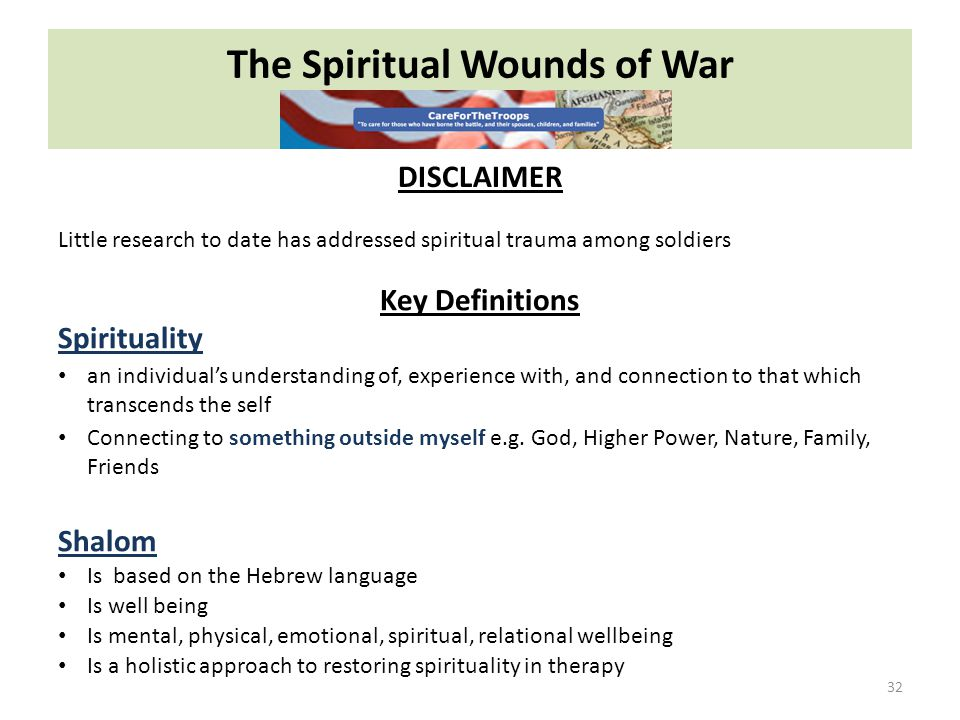 The Spiritual Wounds of War 32 DISCLAIMER Little research to date has addressed spiritual trauma among soldiers Key Definitions Spirituality an individual's understanding of, experience with, and connection to that which transcends the self Connecting to something outside myself e.g.