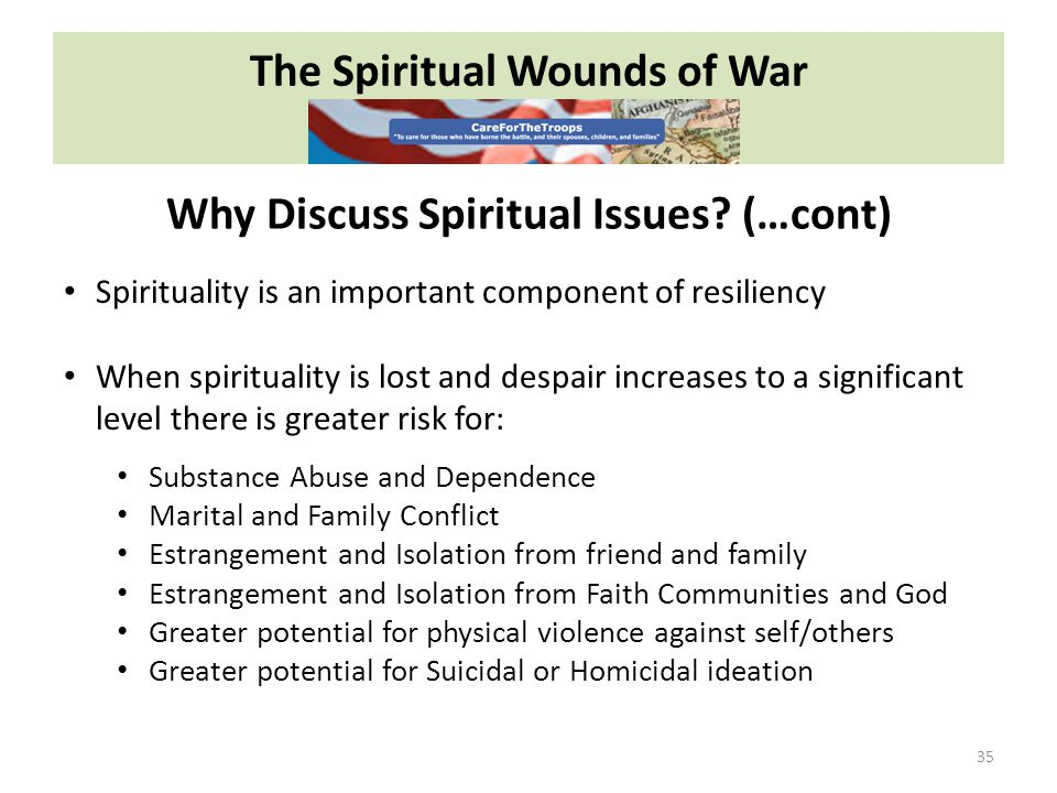 The Spiritual Wounds of War 35 Spirituality is an important component of resiliency When spirituality is lost and despair increases to a significant level there is greater risk for: Substance Abuse and Dependence Marital and Family Conflict Estrangement and Isolation from friend and family Estrangement and Isolation from Faith Communities and God Greater potential for physical violence against self/others Greater potential for Suicidal or Homicidal ideation Why Discuss Spiritual Issues.