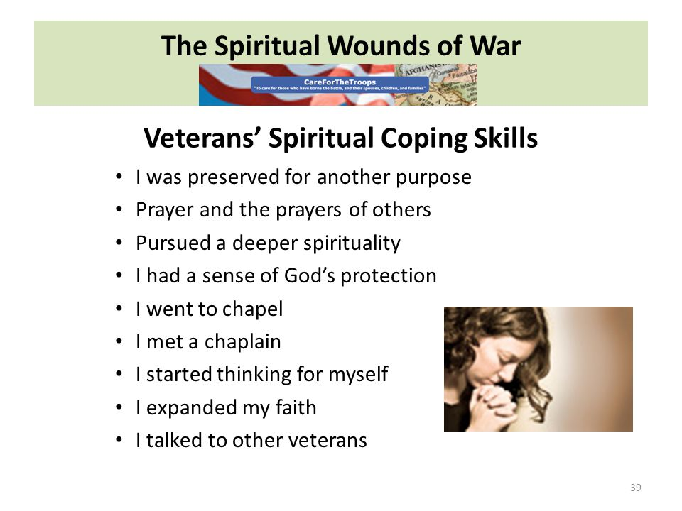 The Spiritual Wounds of War 39 I was preserved for another purpose Prayer and the prayers of others Pursued a deeper spirituality I had a sense of God's protection I went to chapel I met a chaplain I started thinking for myself I expanded my faith I talked to other veterans Veterans' Spiritual Coping Skills