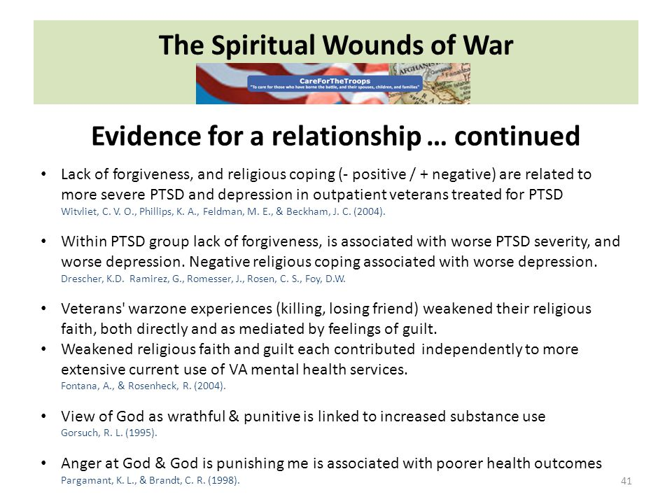 The Spiritual Wounds of War 41 Evidence for a relationship … continued Lack of forgiveness, and religious coping (- positive / + negative) are related to more severe PTSD and depression in outpatient veterans treated for PTSD Witvliet, C.