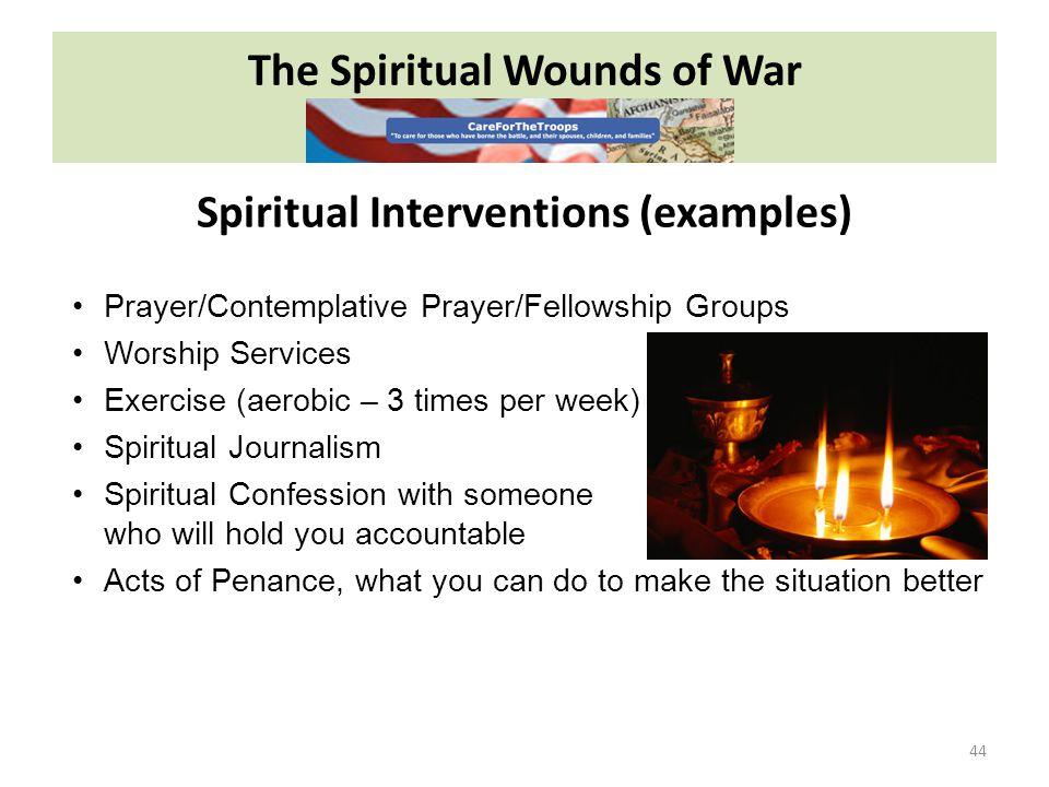 The Spiritual Wounds of War 44 Prayer/Contemplative Prayer/Fellowship Groups Worship Services Exercise (aerobic – 3 times per week) Spiritual Journalism Spiritual Confession with someone who will hold you accountable Acts of Penance, what you can do to make the situation better Spiritual Interventions (examples)