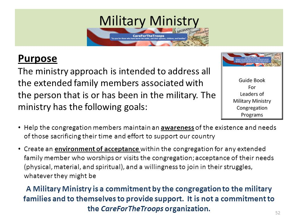 Military Ministry 52 Purpose The ministry approach is intended to address all the extended family members associated with the person that is or has been in the military.