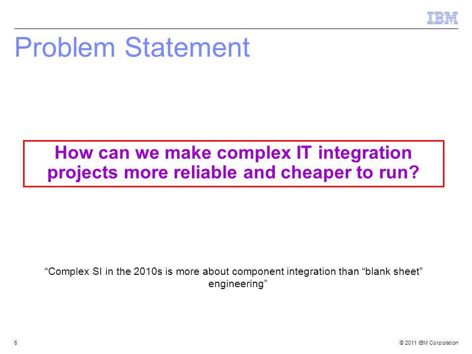 © 2011 IBM Corporation6 Problem Statement Complex SI in the 2010s is more about component integration than blank sheet engineering How can we make complex IT integration projects more reliable and cheaper to run
