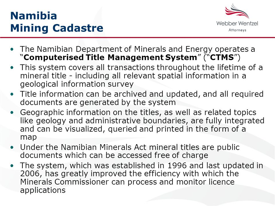 Namibia Mining Cadastre The Namibian Department of Minerals and Energy operates a Computerised Title Management System ( CTMS ) This system covers all transactions throughout the lifetime of a mineral title - including all relevant spatial information in a geological information survey Title information can be archived and updated, and all required documents are generated by the system Geographic information on the titles, as well as related topics like geology and administrative boundaries, are fully integrated and can be visualized, queried and printed in the form of a map Under the Namibian Minerals Act mineral titles are public documents which can be accessed free of charge The system, which was established in 1996 and last updated in 2006, has greatly improved the efficiency with which the Minerals Commissioner can process and monitor licence applications