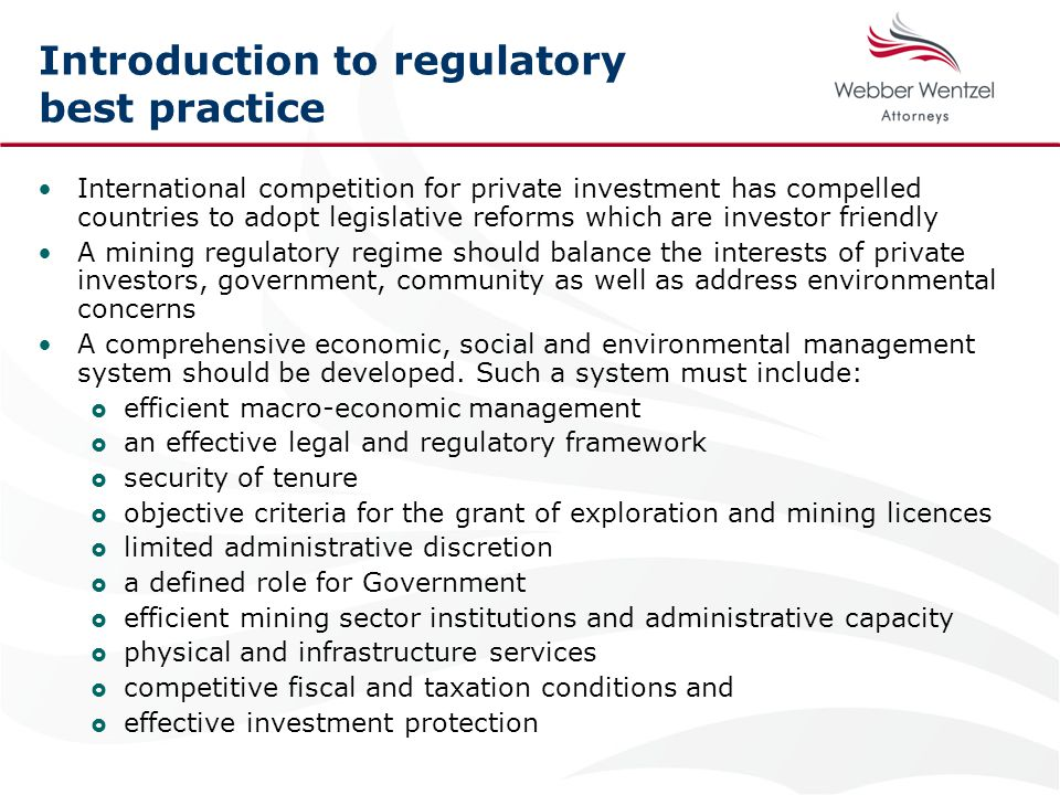 Introduction to regulatory best practice International competition for private investment has compelled countries to adopt legislative reforms which are investor friendly A mining regulatory regime should balance the interests of private investors, government, community as well as address environmental concerns A comprehensive economic, social and environmental management system should be developed.