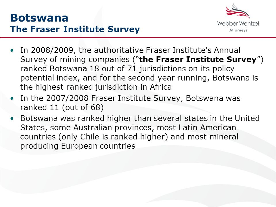 Botswana The Fraser Institute Survey In 2008/2009, the authoritative Fraser Institute s Annual Survey of mining companies ( the Fraser Institute Survey ) ranked Botswana 18 out of 71 jurisdictions on its policy potential index, and for the second year running, Botswana is the highest ranked jurisdiction in Africa In the 2007/2008 Fraser Institute Survey, Botswana was ranked 11 (out of 68) Botswana was ranked higher than several states in the United States, some Australian provinces, most Latin American countries (only Chile is ranked higher) and most mineral producing European countries