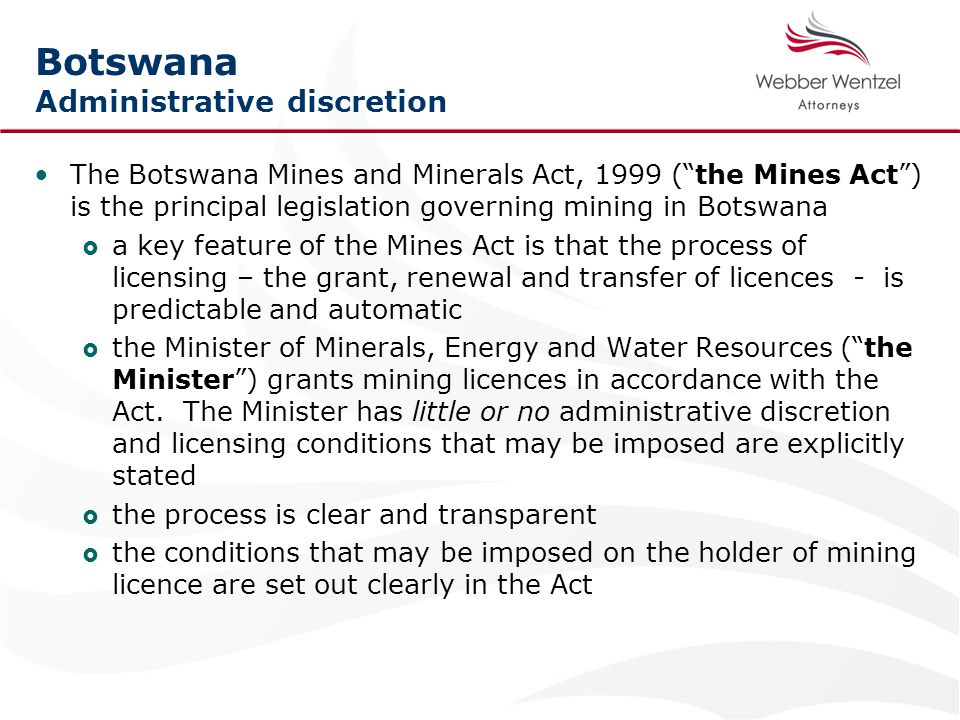 Botswana Administrative discretion The Botswana Mines and Minerals Act, 1999 ( the Mines Act ) is the principal legislation governing mining in Botswana  a key feature of the Mines Act is that the process of licensing – the grant, renewal and transfer of licences - is predictable and automatic  the Minister of Minerals, Energy and Water Resources ( the Minister ) grants mining licences in accordance with the Act.