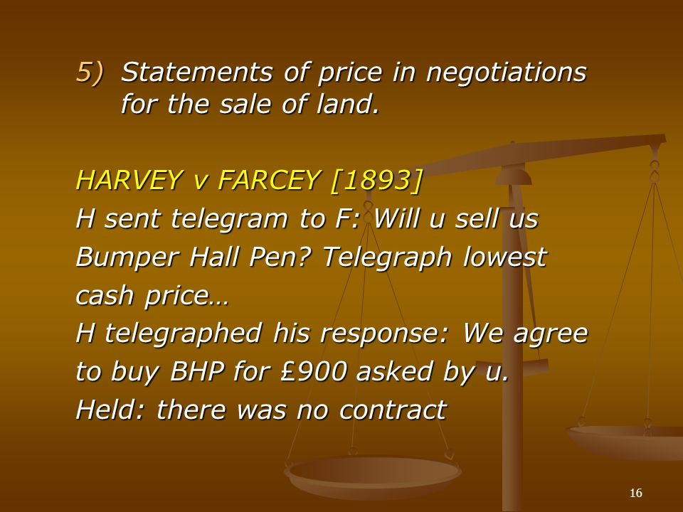 16 5)Statements of price in negotiations for the sale of land. HARVEY v FARCEY [1893] H sent telegram to F: Will u sell us Bumper Hall Pen? Telegraph