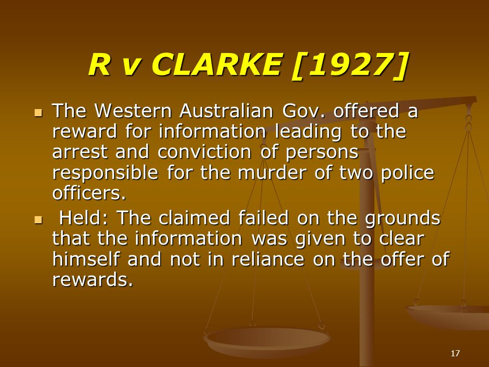 17 R v CLARKE [1927] The Western Australian Gov. offered a reward for information leading to the arrest and conviction of persons responsible for the