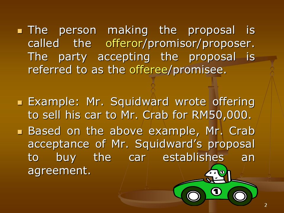 2 The person making the proposal is called the offeror/promisor/proposer. The party accepting the proposal is referred to as the offeree/promisee. The