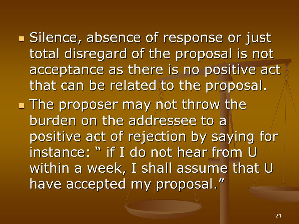 24 Silence, absence of response or just total disregard of the proposal is not acceptance as there is no positive act that can be related to the propo