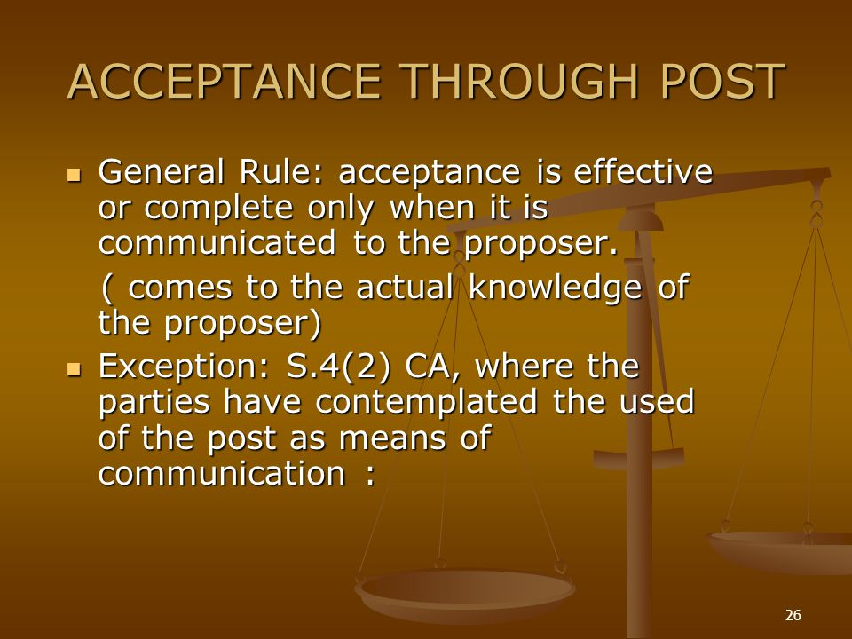 26 ACCEPTANCE THROUGH POST General Rule: acceptance is effective or complete only when it is communicated to the proposer. General Rule: acceptance is