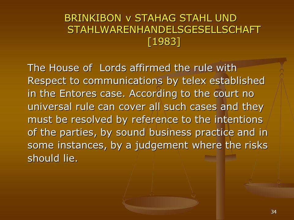 34 BRINKIBON v STAHAG STAHL UND STAHLWARENHANDELSGESELLSCHAFT [1983] The House of Lords affirmed the rule with Respect to communications by telex esta