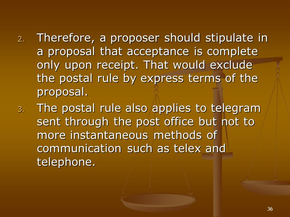36 2. Therefore, a proposer should stipulate in a proposal that acceptance is complete only upon receipt. That would exclude the postal rule by expres