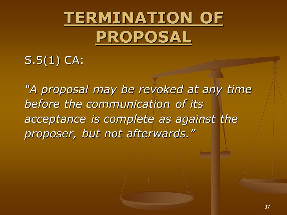 """37 TERMINATION OF PROPOSAL S.5(1) CA: """"A proposal may be revoked at any time before the communication of its acceptance is complete as against the pro"""