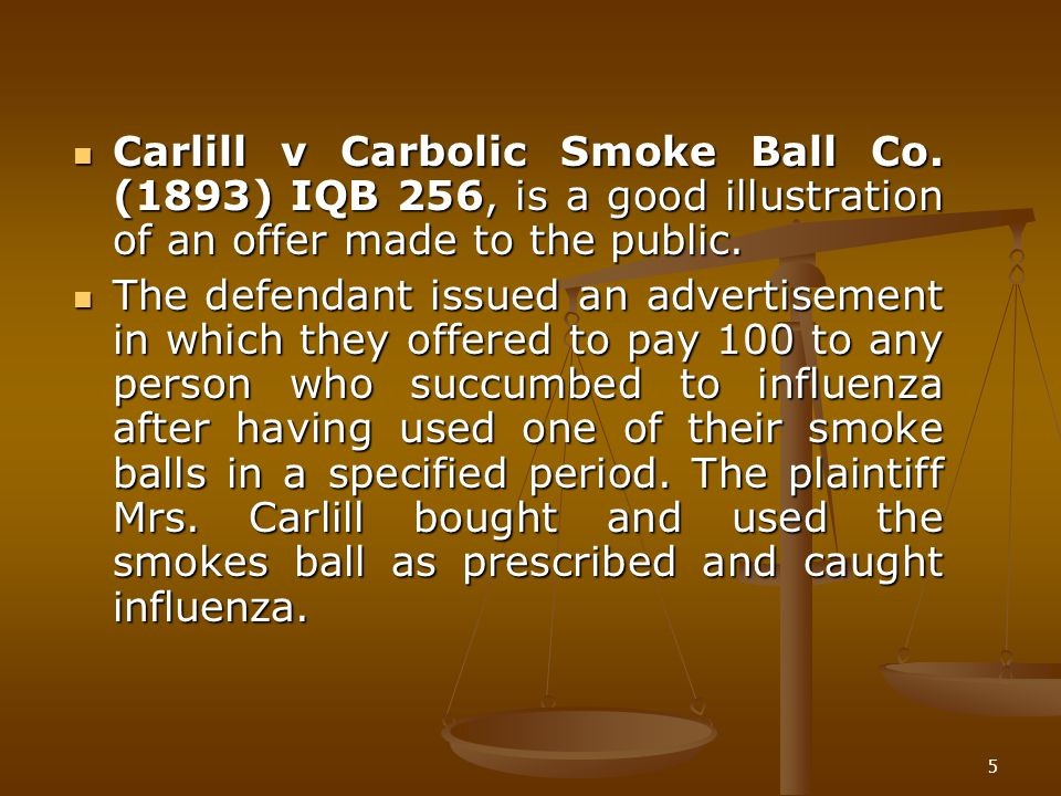 5 Carlill v Carbolic Smoke Ball Co. (1893) IQB 256, is a good illustration of an offer made to the public. Carlill v Carbolic Smoke Ball Co. (1893) IQ