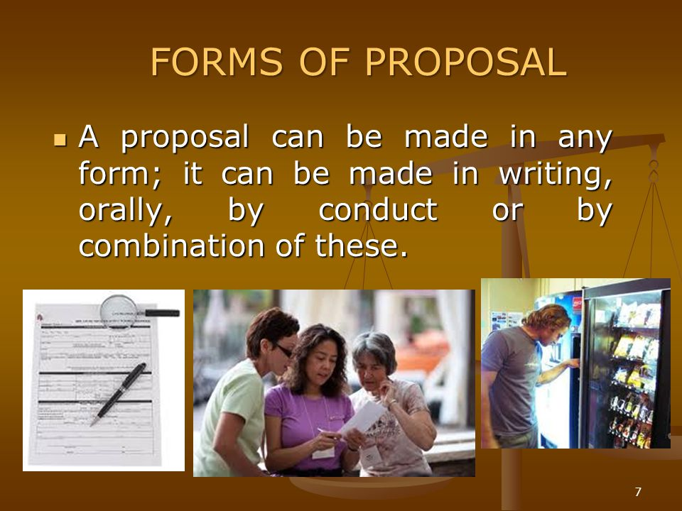 7 A proposal can be made in any form; it can be made in writing, orally, by conduct or by combination of these. A proposal can be made in any form; it