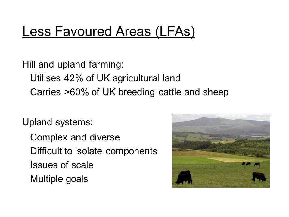 Less Favoured Areas (LFAs) Hill and upland farming: Utilises 42% of UK agricultural land Carries >60% of UK breeding cattle and sheep Upland systems: Complex and diverse Difficult to isolate components Issues of scale Multiple goals