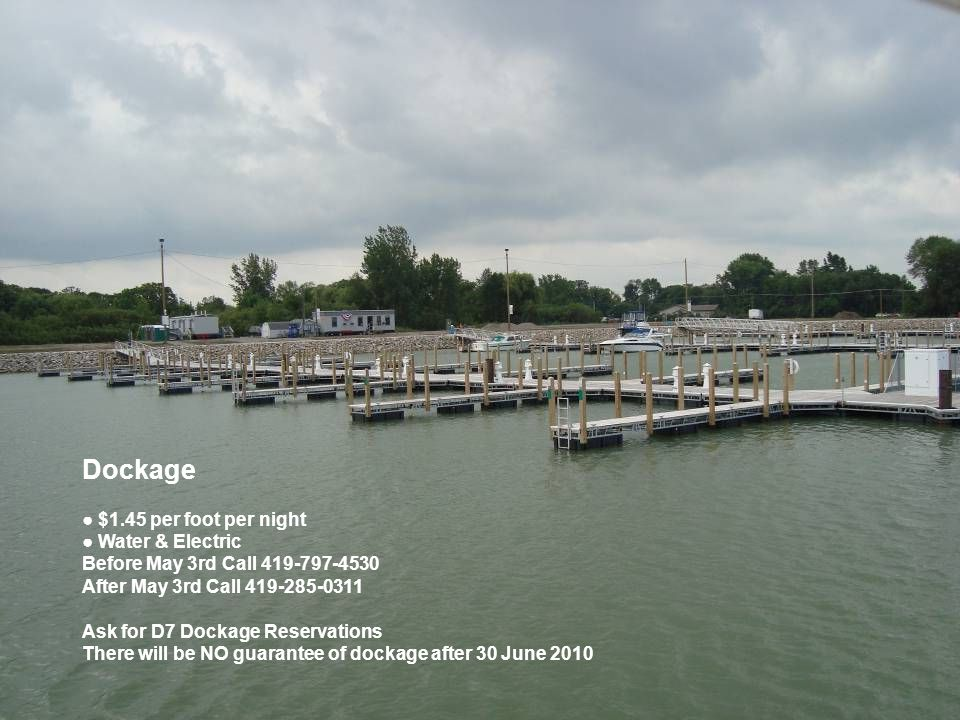 Dockage ● $1.45 per foot per night ● Water & Electric Before May 3rd Call 419-797-4530 After May 3rd Call 419-285-0311 Ask for D7 Dockage Reservations There will be NO guarantee of dockage after 30 June 2010