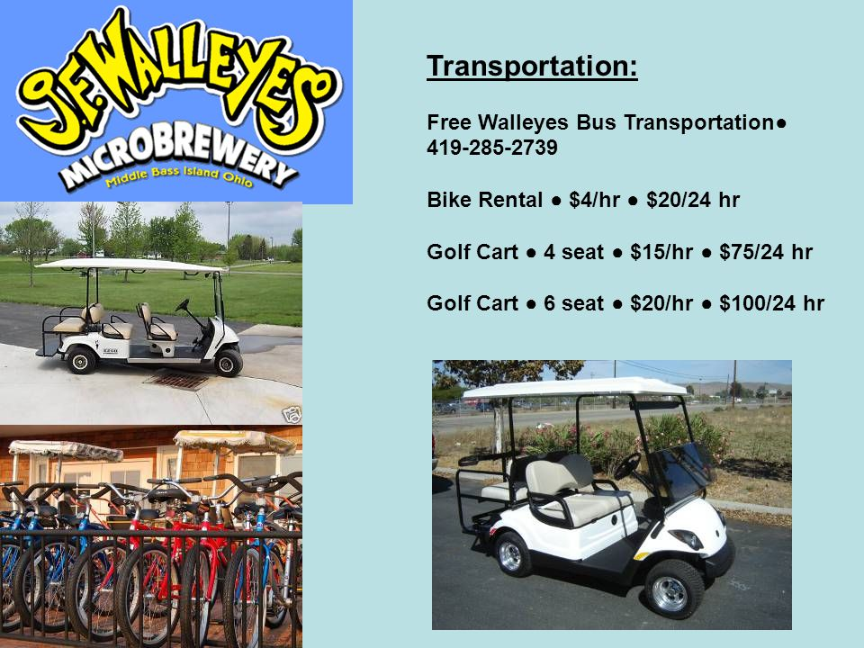 Transportation: Free Walleyes Bus Transportation● 419-285-2739 Bike Rental ● $4/hr ● $20/24 hr Golf Cart ● 4 seat ● $15/hr ● $75/24 hr Golf Cart ● 6 s
