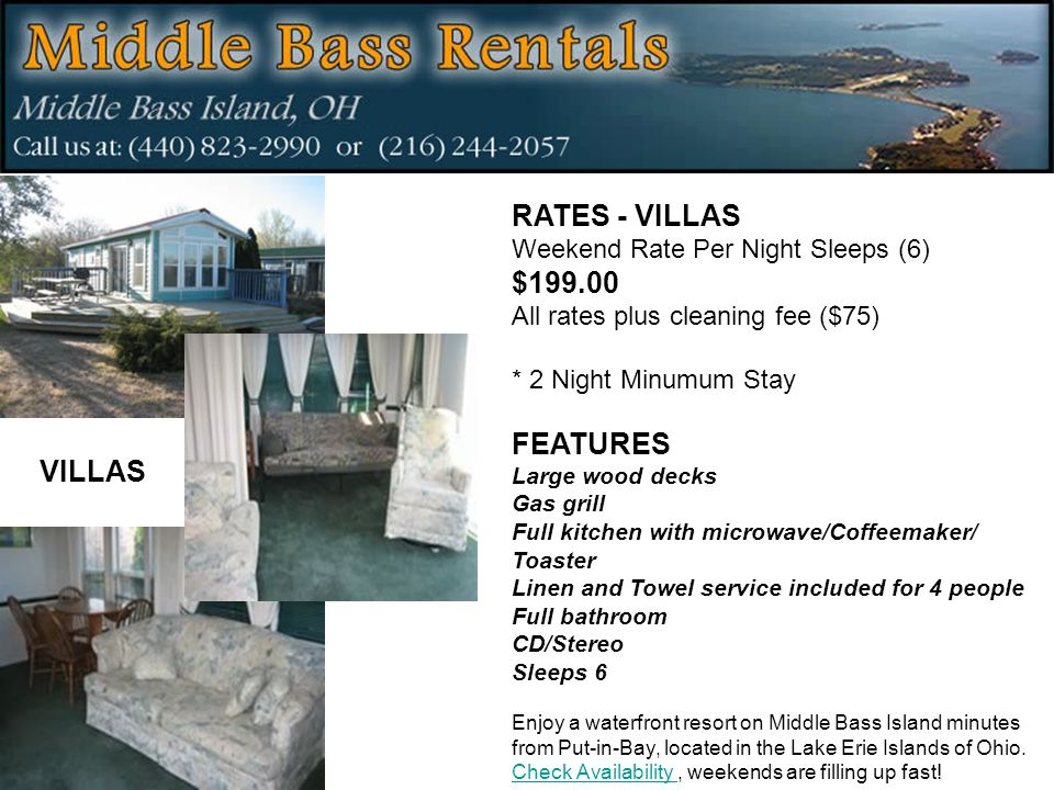 RATES - VILLAS Weekend Rate Per Night Sleeps (6) $199.00 All rates plus cleaning fee ($75) * 2 Night Minumum Stay FEATURES Large wood decks Gas grill Full kitchen with microwave/Coffeemaker/ Toaster Linen and Towel service included for 4 people Full bathroom CD/Stereo Sleeps 6 Enjoy a waterfront resort on Middle Bass Island minutes from Put-in-Bay, located in the Lake Erie Islands of Ohio.