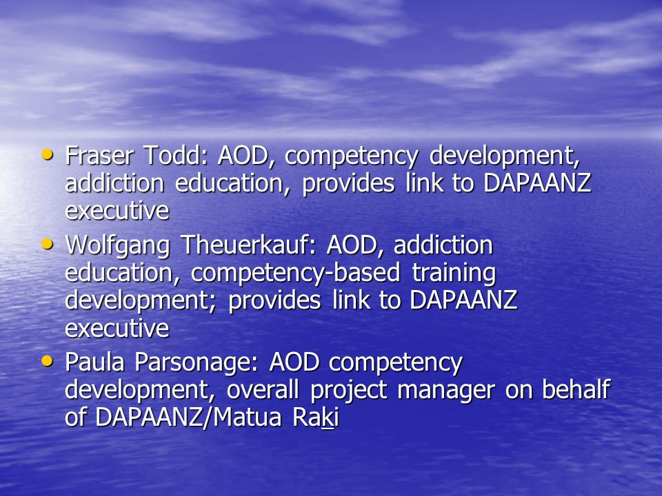 Fraser Todd: AOD, competency development, addiction education, provides link to DAPAANZ executive Fraser Todd: AOD, competency development, addiction education, provides link to DAPAANZ executive Wolfgang Theuerkauf: AOD, addiction education, competency-based training development; provides link to DAPAANZ executive Wolfgang Theuerkauf: AOD, addiction education, competency-based training development; provides link to DAPAANZ executive Paula Parsonage: AOD competency development, overall project manager on behalf of DAPAANZ/Matua Raki Paula Parsonage: AOD competency development, overall project manager on behalf of DAPAANZ/Matua Raki