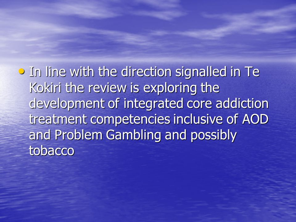 In line with the direction signalled in Te Kokiri the review is exploring the development of integrated core addiction treatment competencies inclusive of AOD and Problem Gambling and possibly tobacco In line with the direction signalled in Te Kokiri the review is exploring the development of integrated core addiction treatment competencies inclusive of AOD and Problem Gambling and possibly tobacco
