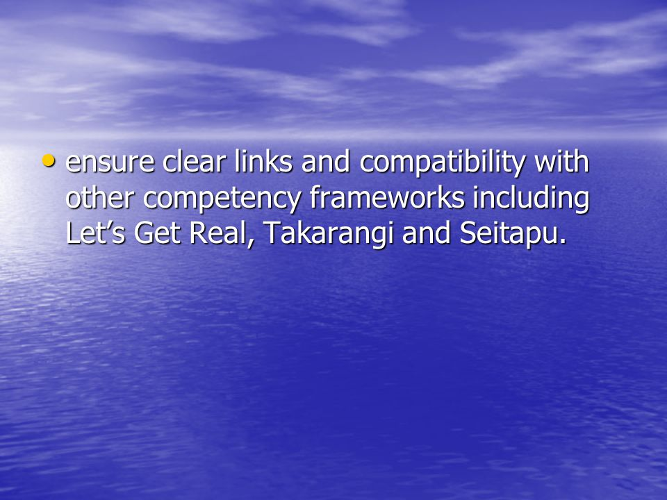 ensure clear links and compatibility with other competency frameworks including Let's Get Real, Takarangi and Seitapu.