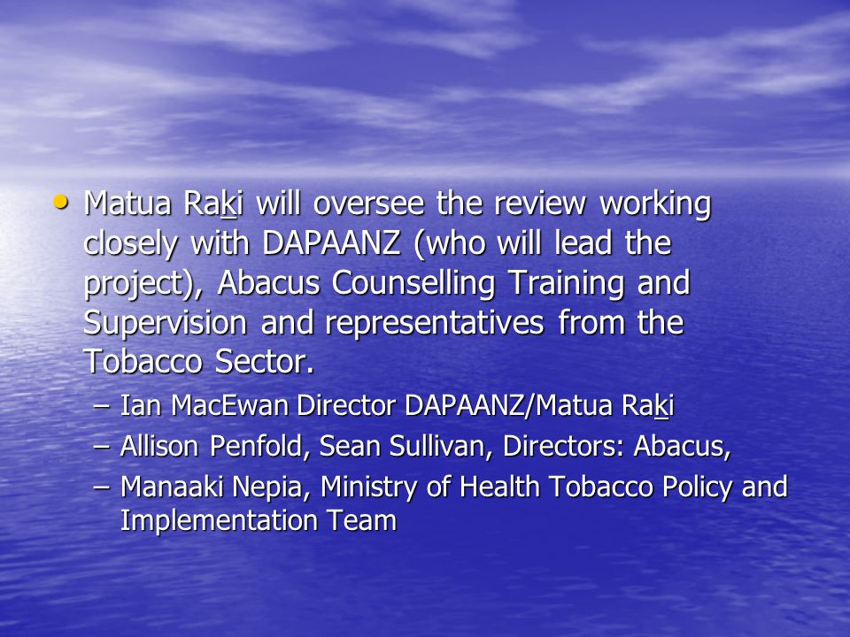 Matua Raki will oversee the review working closely with DAPAANZ (who will lead the project), Abacus Counselling Training and Supervision and representatives from the Tobacco Sector.