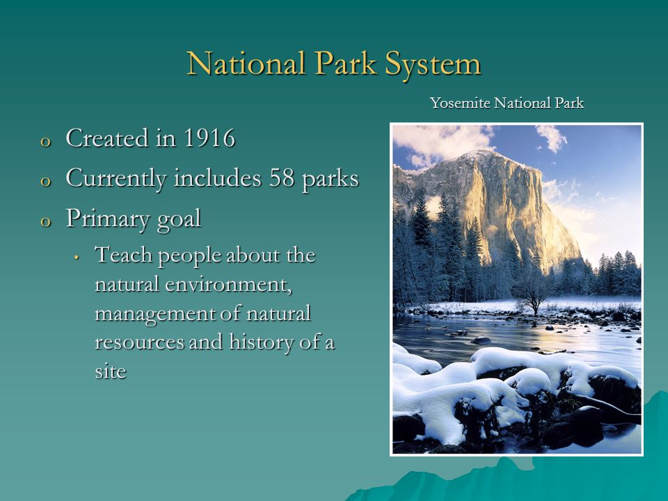 National Park System o Created in 1916 o Currently includes 58 parks o Primary goal Teach people about the natural environment, management of natural resources and history of a site Teach people about the natural environment, management of natural resources and history of a site Yosemite National Park