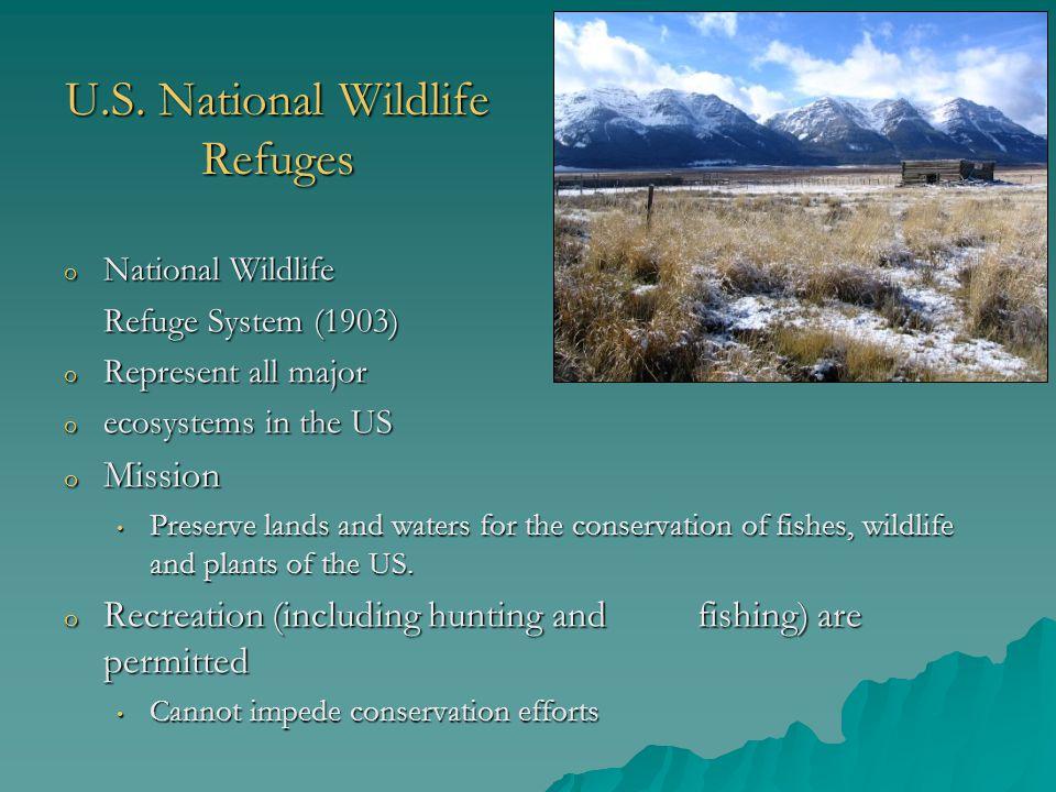U.S. National Wildlife Refuges o National Wildlife Refuge System (1903) o Represent all major o ecosystems in the US o Mission Preserve lands and wate
