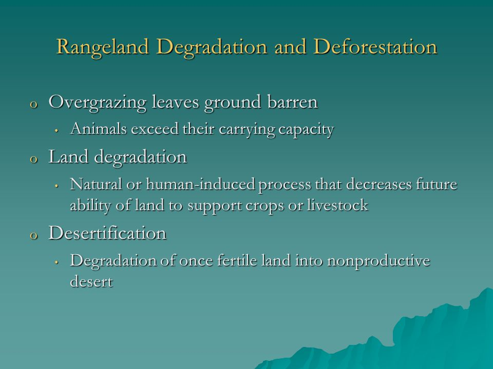 Rangeland Degradation and Deforestation o Overgrazing leaves ground barren Animals exceed their carrying capacity Animals exceed their carrying capacity o Land degradation Natural or human-induced process that decreases future ability of land to support crops or livestock Natural or human-induced process that decreases future ability of land to support crops or livestock o Desertification Degradation of once fertile land into nonproductive desert Degradation of once fertile land into nonproductive desert