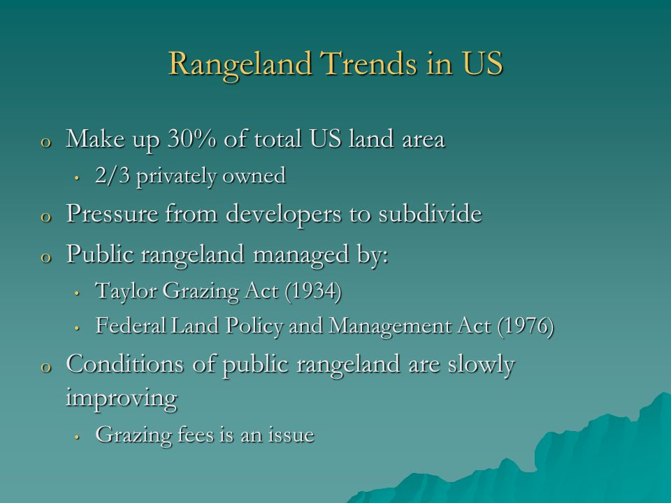 Rangeland Trends in US o Make up 30% of total US land area 2/3 privately owned 2/3 privately owned o Pressure from developers to subdivide o Public rangeland managed by: Taylor Grazing Act (1934) Taylor Grazing Act (1934) Federal Land Policy and Management Act (1976) Federal Land Policy and Management Act (1976) o Conditions of public rangeland are slowly improving Grazing fees is an issue Grazing fees is an issue