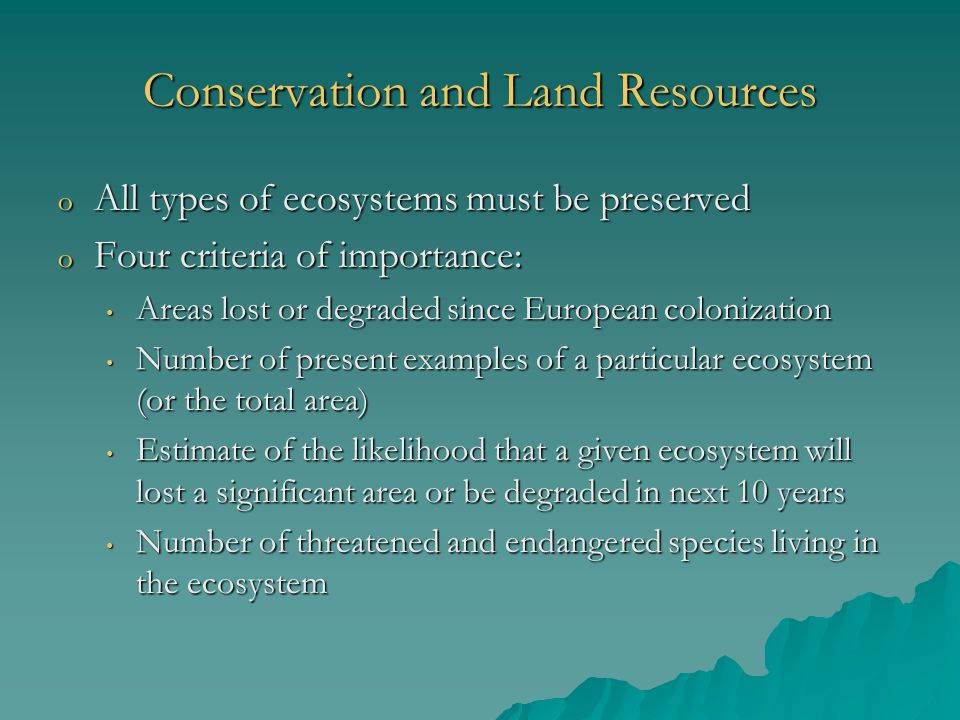 Conservation and Land Resources o All types of ecosystems must be preserved o Four criteria of importance: Areas lost or degraded since European colonization Areas lost or degraded since European colonization Number of present examples of a particular ecosystem (or the total area) Number of present examples of a particular ecosystem (or the total area) Estimate of the likelihood that a given ecosystem will lost a significant area or be degraded in next 10 years Estimate of the likelihood that a given ecosystem will lost a significant area or be degraded in next 10 years Number of threatened and endangered species living in the ecosystem Number of threatened and endangered species living in the ecosystem