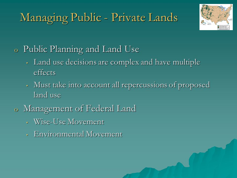 Managing Public - Private Lands o Public Planning and Land Use Land use decisions are complex and have multiple effects Land use decisions are complex and have multiple effects Must take into account all repercussions of proposed land use Must take into account all repercussions of proposed land use o Management of Federal Land Wise-Use Movement Wise-Use Movement Environmental Movement Environmental Movement