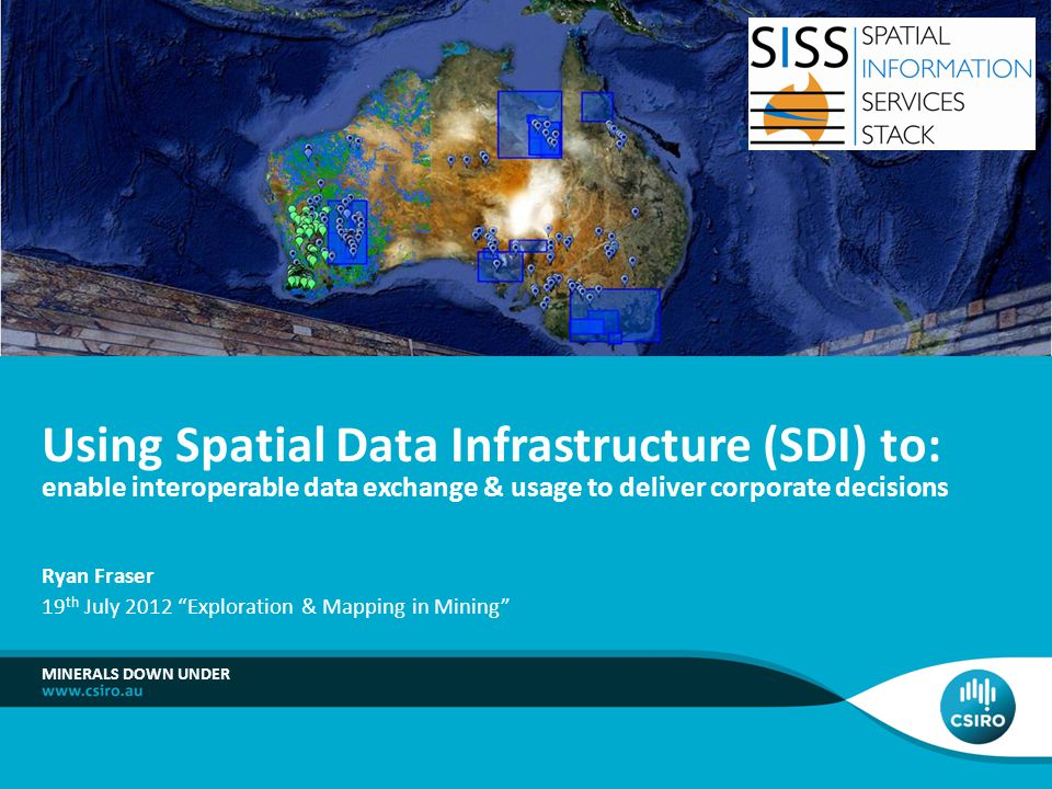 MINERALS DOWN UNDER Using Spatial Data Infrastructure (SDI) to: enable interoperable data exchange & usage to deliver corporate decisions Ryan Fraser